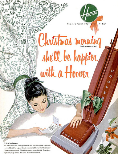 "Title: ""Christmas morning (and forever after) she'll be happier with a Hoover"". Copy: ""P.S. to husbands: She cares about her home, you know, so if you really care about her...wouldn't it be a good idea to consider a Hoover for Christmas? Prices start at $??.??. Model 29 (shown here) $??.??. Low down payment; easy terms. See your Hoover dealer now."""